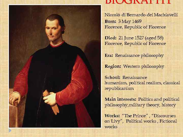 a biography of the first great political philosopher of the renaissance nicola machiavelli Niccolò machiavelli, (born may 3, 1469, florence, italy—died june 21, 1527, florence), italian renaissance political philosopher and statesman, secretary of the florentine republic, whose most famous work, the prince (il principe), brought him a reputation as an atheist and an immoral cynic.