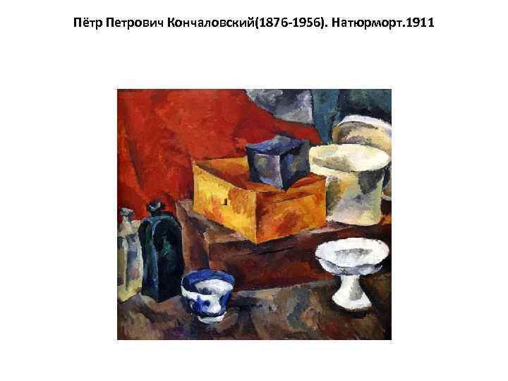 Пётр Петрович Кончаловский(1876 -1956). Натюрморт. 1911