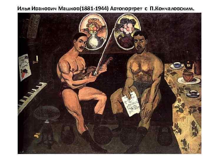 Илья Иванович Машков(1881 -1944) Автопортрет с П. Кончаловским.