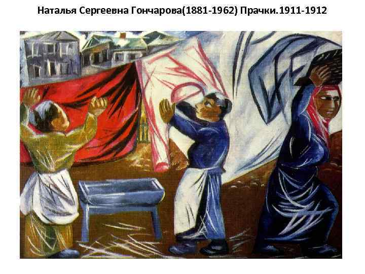 Наталья Сергеевна Гончарова(1881 -1962) Прачки. 1911 -1912