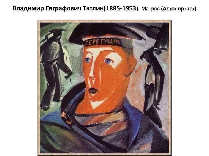 Владимир Евграфович Татлин(1885 -1953). Матрос (Автопортрет)