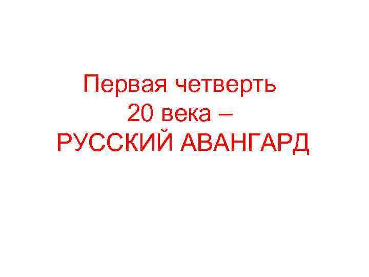 Первая четверть 20 века – РУССКИЙ АВАНГАРД