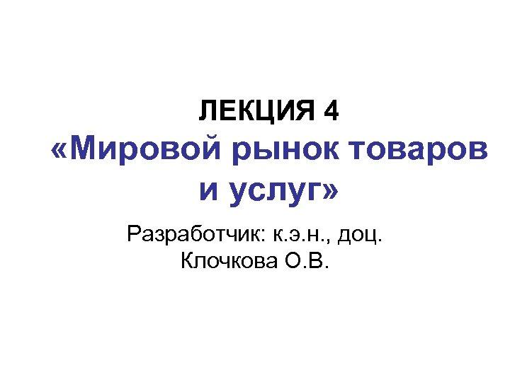 ЛЕКЦИЯ 4 «Мировой рынок товаров и услуг» Разработчик: к. э. н. , доц. Клочкова