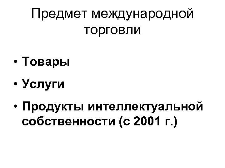 Предмет международной торговли • Товары • Услуги • Продукты интеллектуальной собственности (с 2001 г.