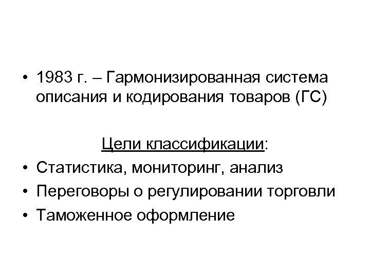• 1983 г. – Гармонизированная система описания и кодирования товаров (ГС) Цели классификации: