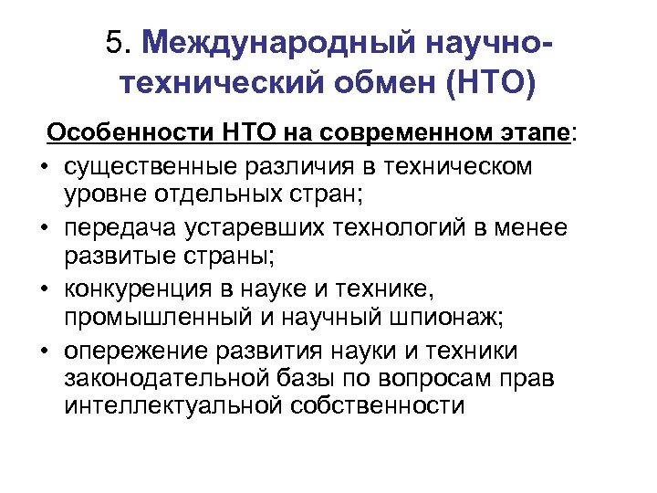 5. Международный научнотехнический обмен (НТО) Особенности НТО на современном этапе: • существенные различия в
