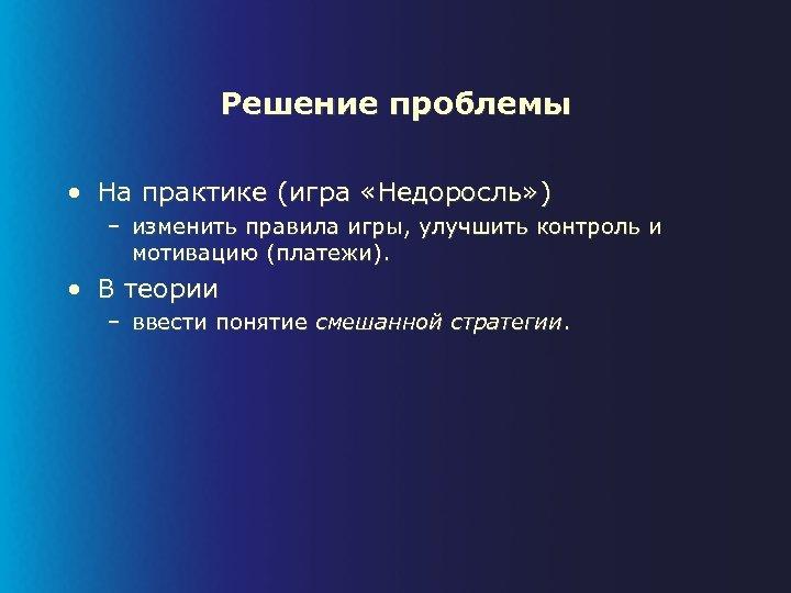 Решение проблемы • На практике (игра «Недоросль» ) – изменить правила игры, улучшить контроль