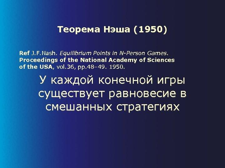 Теорема Нэша (1950) Ref J. F. Nash. Equilibrium Points in N-Person Games. Proceedings of