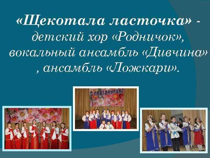 «Щекотала ласточка» детский хор «Родничок» , вокальный ансамбль «Дивчина» , ансамбль «Ложкари» .