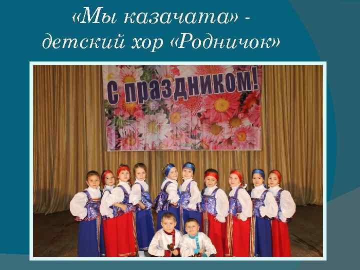 «Мы казачата» детский хор «Родничок»