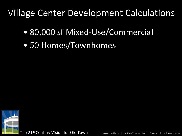 Village Center Development Calculations • 80, 000 sf Mixed-Use/Commercial • 50 Homes/Townhomes The 21