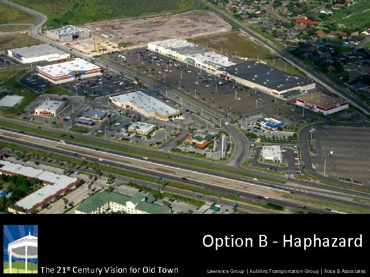 Option B - Haphazard The 21 st Century Vision for Old Town Lawrence Group