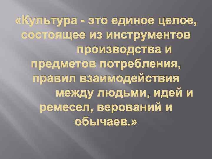 «Культура - это единое целое, состоящее из инструментов производства и предметов потребления, правил