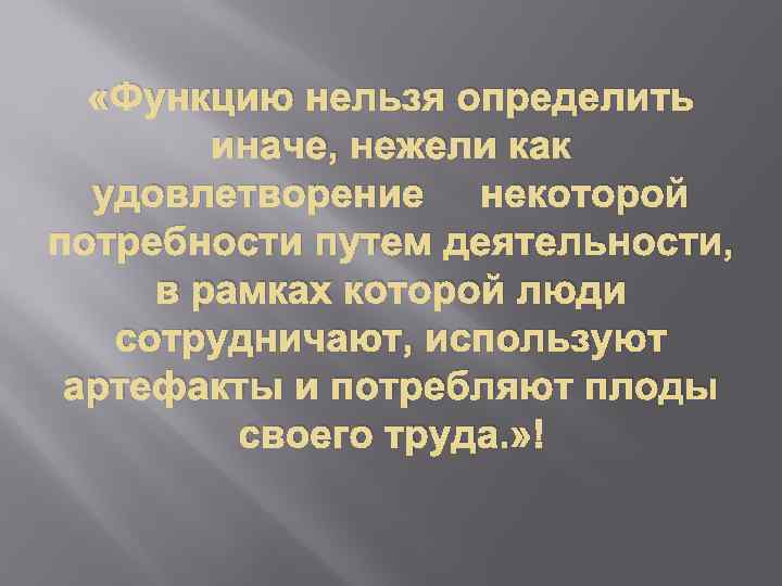 «Функцию нельзя определить иначе, нежели как удовлетворение некоторой потребности путем деятельности, в рамках