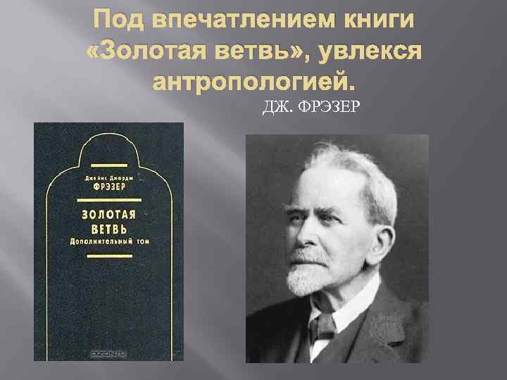 Под впечатлением книги «Золотая ветвь» , увлекся антропологией. ДЖ. ФРЭЗЕР