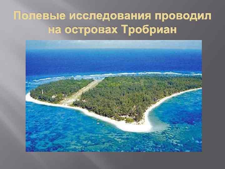 Полевые исследования проводил на островах Тробриан