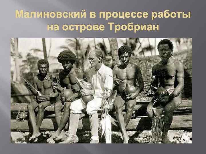 Малиновский в процессе работы на острове Тробриан