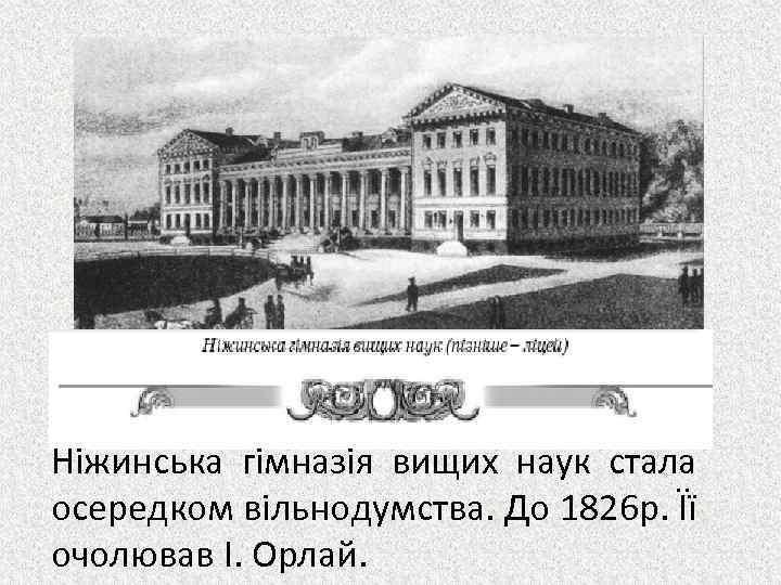 Ніжинська гімназія вищих наук стала осередком вільнодумства. До 1826 р. Її очолював І. Орлай.