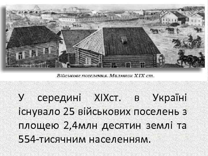 У середині ХІХст. в Україні існувало 25 військових поселень з площею 2, 4 млн