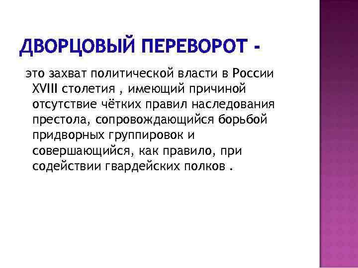ДВОРЦОВЫЙ ПЕРЕВОРОТ это захват политической власти в России XVIII столетия , имеющий причиной отсутствие