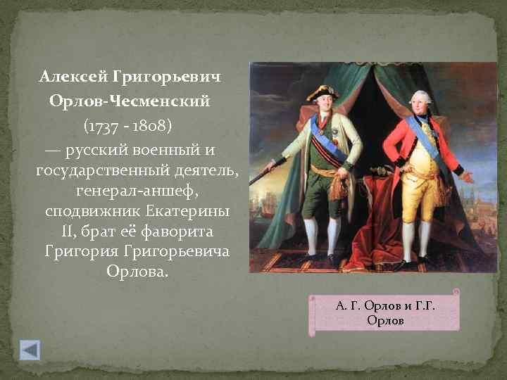 Алексей Григорьевич Орлов-Чесменский (1737 - 1808) — русский военный и государственный деятель, генерал-аншеф, сподвижник
