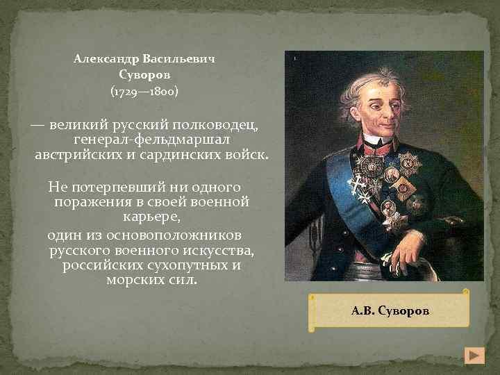 Александр Васильевич Суворов (1729— 1800) — великий русский полководец, генерал-фельдмаршал австрийских и сардинских войск.