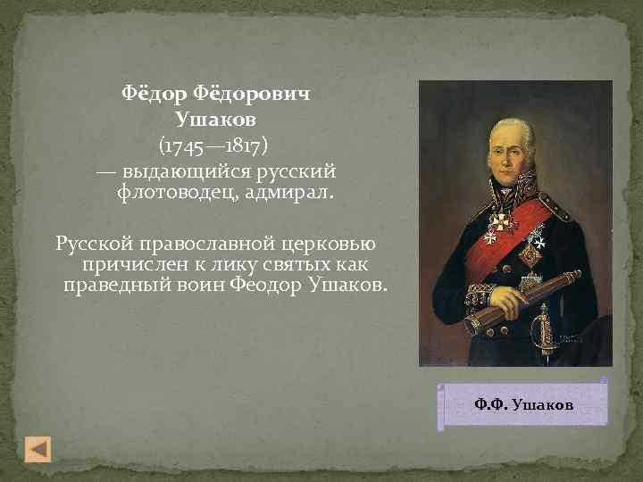 Фёдорович Ушаков (1745— 1817) — выдающийся русский флотоводец, адмирал. Русской православной церковью причислен к