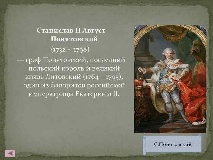 Станислав II Август Понятовский (1732 - 1798) — граф Понятовский, последний польский король и