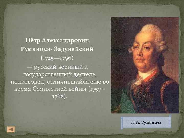 Пётр Александрович Румянцев- Задунайский (1725— 1796) — русский военный и государственный деятель, полководец, отличившийся