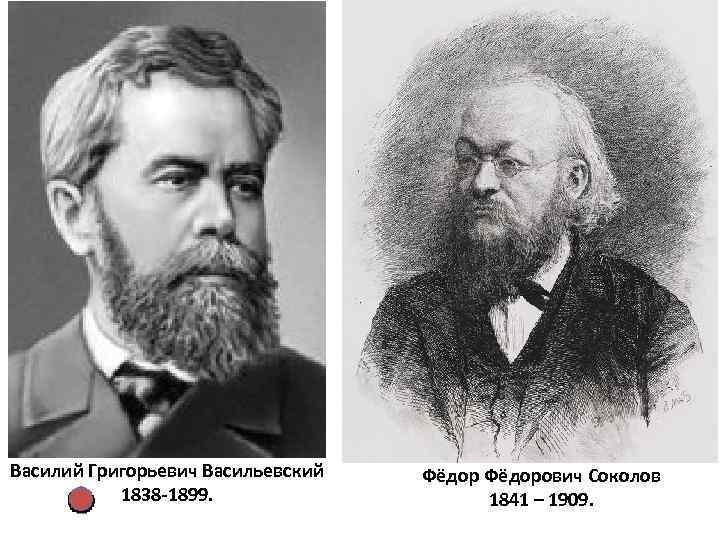 Василий Григорьевич Васильевский 1838 -1899. Фёдорович Соколов 1841 – 1909.