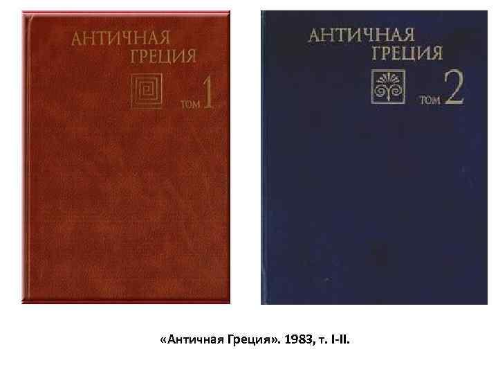 «Античная Греция» . 1983, т. I-II.