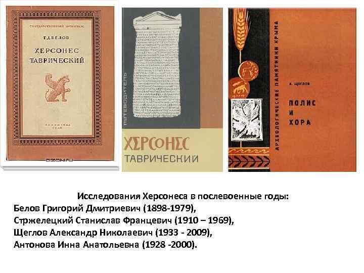Исследования Херсонеса в послевоенные годы: Белов Григорий Дмитриевич (1898 -1979), Стржелецкий Станислав Францевич (1910