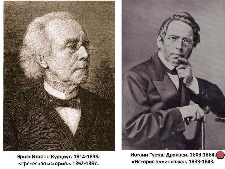 Эрнст Иоганн Курциус. 1814 -1896. «Греческая история» . 1852 -1867. Иоганн Густав Дройзен. 1808