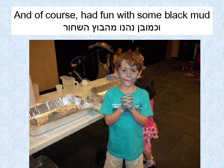 And of course, had fun with some black mud וכמובן נהנו מהבוץ השחור