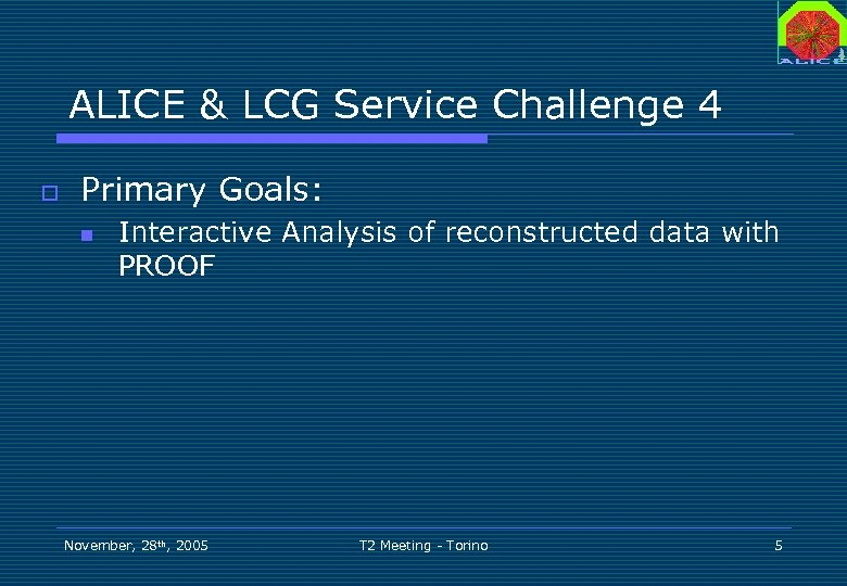 ALICE & LCG Service Challenge 4 o Primary Goals: n Interactive Analysis of reconstructed