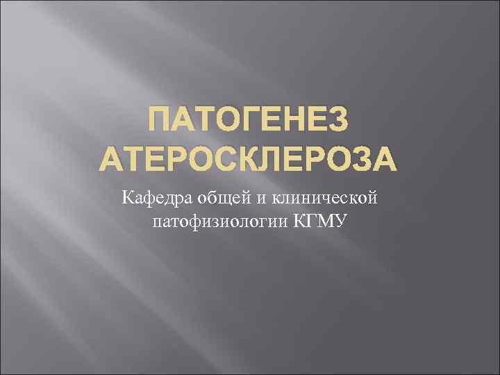 ПАТОГЕНЕЗ АТЕРОСКЛЕРОЗА Кафедра общей и клинической патофизиологии КГМУ