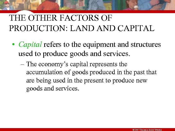 THE OTHER FACTORS OF PRODUCTION: LAND CAPITAL • Capital refers to the equipment and