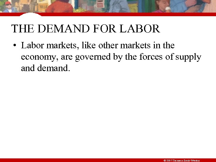 THE DEMAND FOR LABOR • Labor markets, like other markets in the economy, are