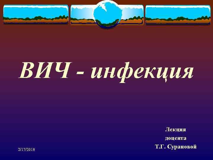 ВИЧ - инфекция 2/17/2018 Лекция доцента Т. Г. Сурановой