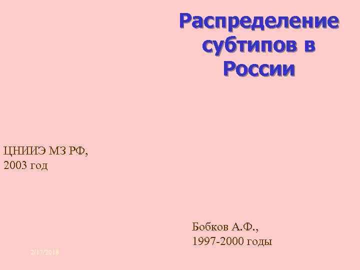 Распределение субтипов в России ЦНИИЭ МЗ РФ, 2003 год Бобков А. Ф. , 1997
