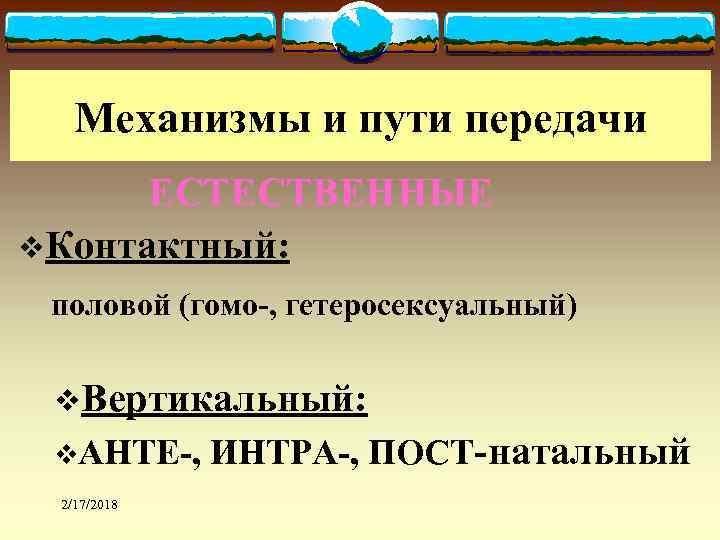 Механизмы и пути передачи ЕСТЕСТВЕННЫЕ v. Контактный: половой (гомо-, гетеросексуальный) v. Вертикальный: v. АНТЕ-,