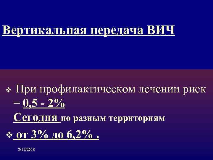 Вертикальная передача ВИЧ При профилактическом лечении риск = 0, 5 - 2% Сегодня по