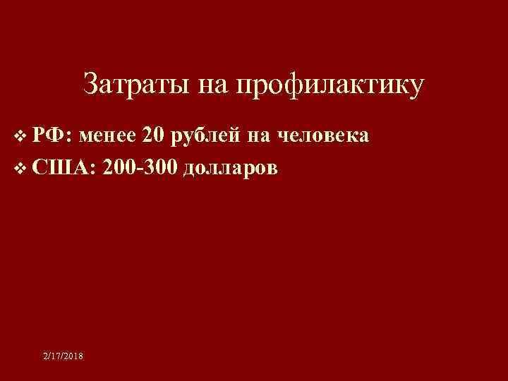 Затраты на профилактику v РФ: менее 20 рублей на человека v США: 200 -300