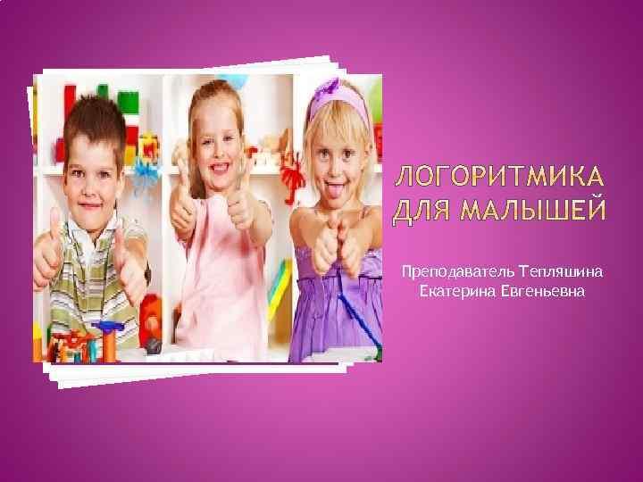 Преподаватель Тепляшина Екатерина Евгеньевна