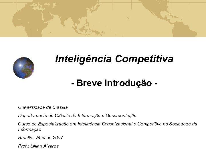 Inteligência Competitiva - Breve Introdução Universidade de Brasília Departamento de Ciência da Informação e