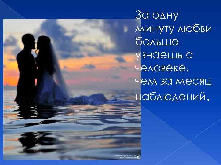 За одну минуту любви больше узнаешь о человеке, чем за месяц наблюдений.