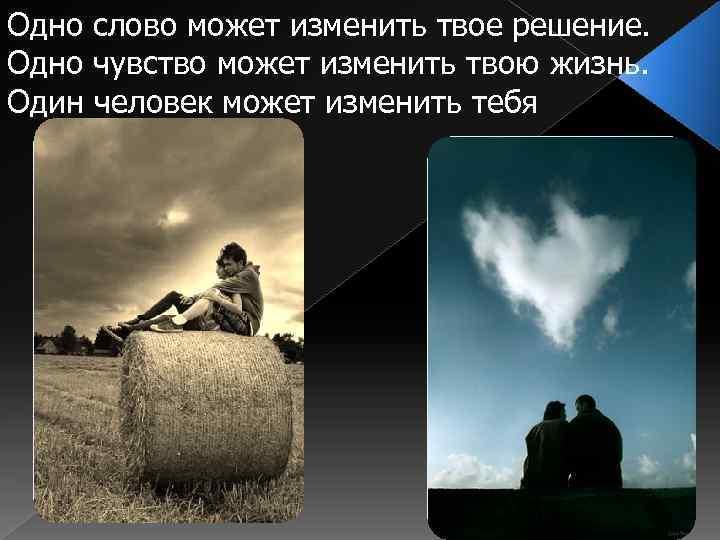 Одно слово может изменить твое решение. Одно чувство может изменить твою жизнь. Один человек