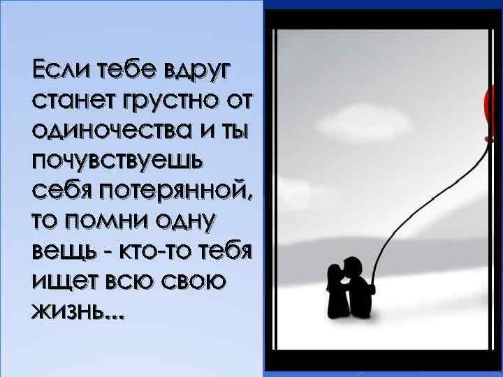 Если тебе вдруг станет грустно от одиночества и ты почувствуешь себя потерянной, то помни