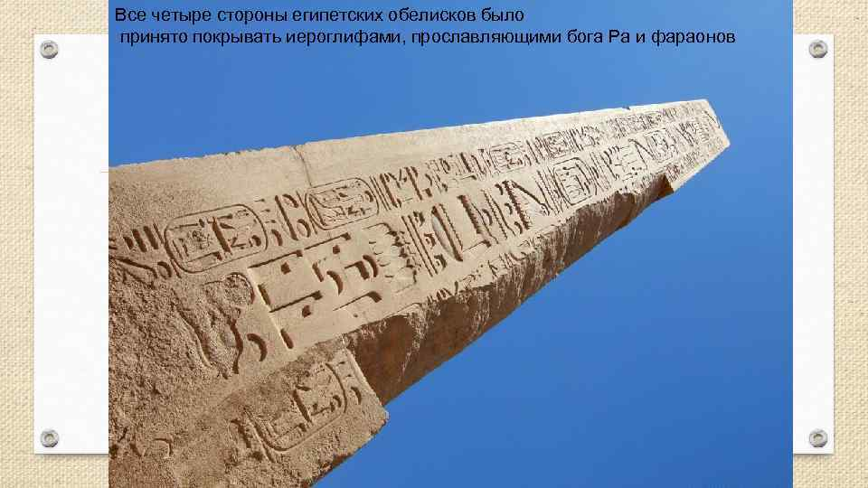 Все четыре стороны египетских обелисков было принято покрывать иероглифами, прославляющими бога Ра и фараонов