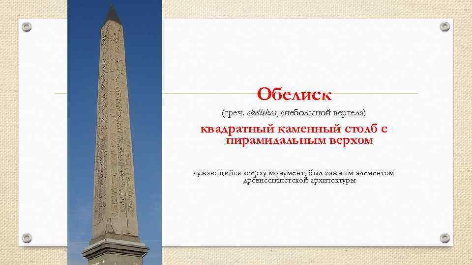 Обелиск (греч. obelískos, «небольшой вертел» ) квадратный каменный столб с пирамидальным верхом сужающийся кверху